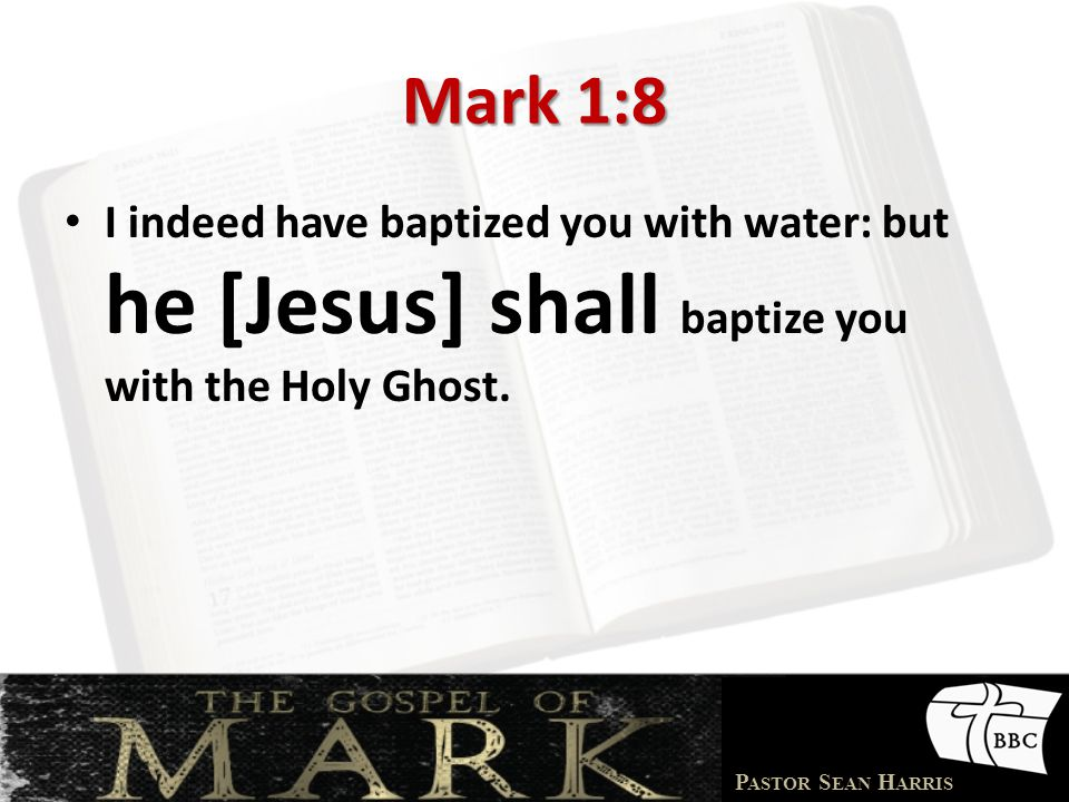 Mark 1:8 I indeed have baptized you with water: but he [Jesus] shall baptize you with the Holy Ghost.
